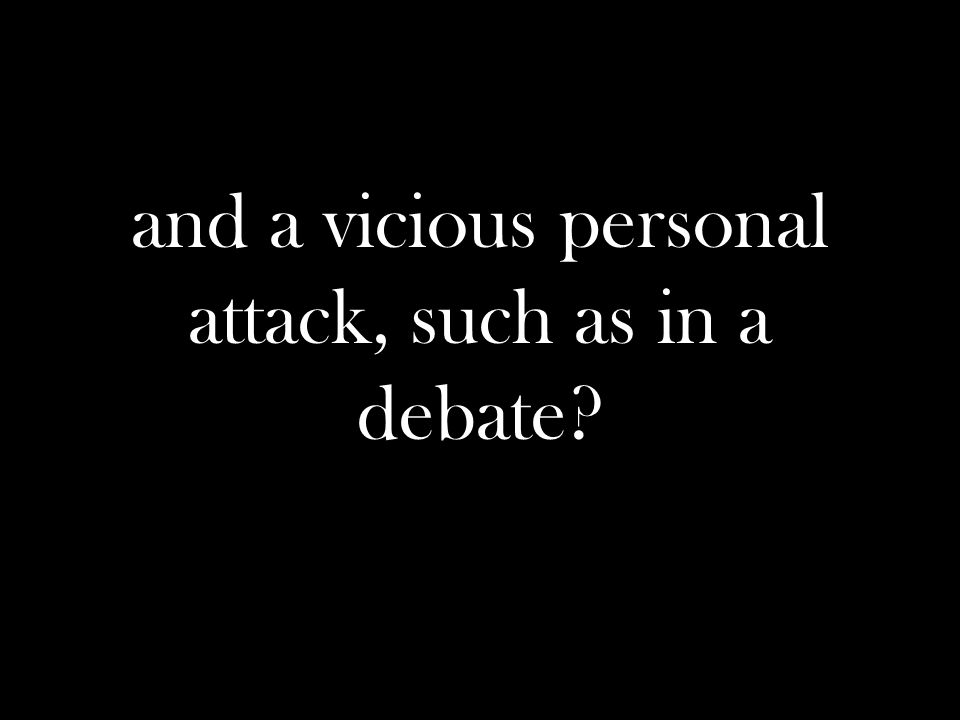 and a vicious personal attack, such as in a debate