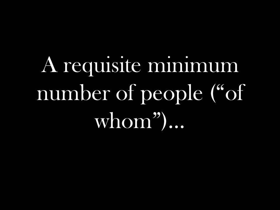 A requisite minimum number of people ( of whom )…
