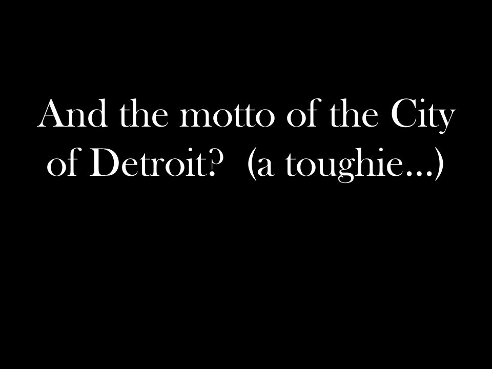 And the motto of the City of Detroit (a toughie…)