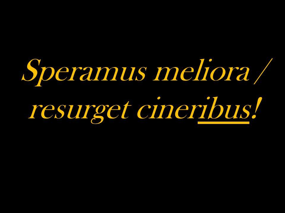Speramus meliora / resurget cineribus!