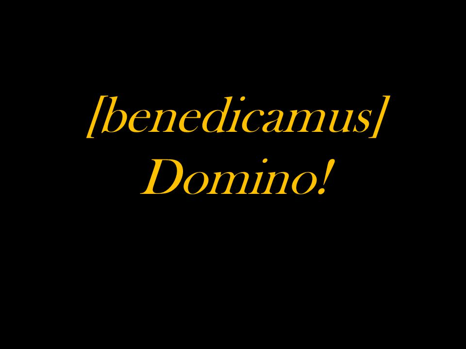 [benedicamus] Domino!