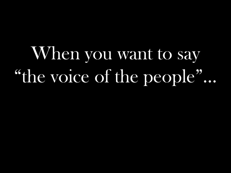 When you want to say the voice of the people …