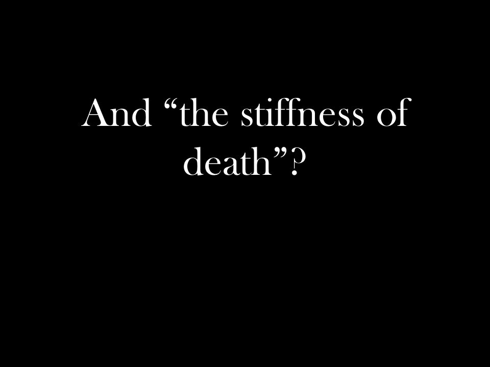 And the stiffness of death