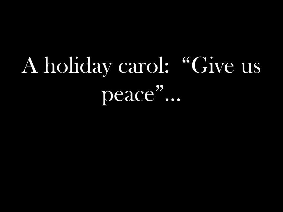 A holiday carol: Give us peace …