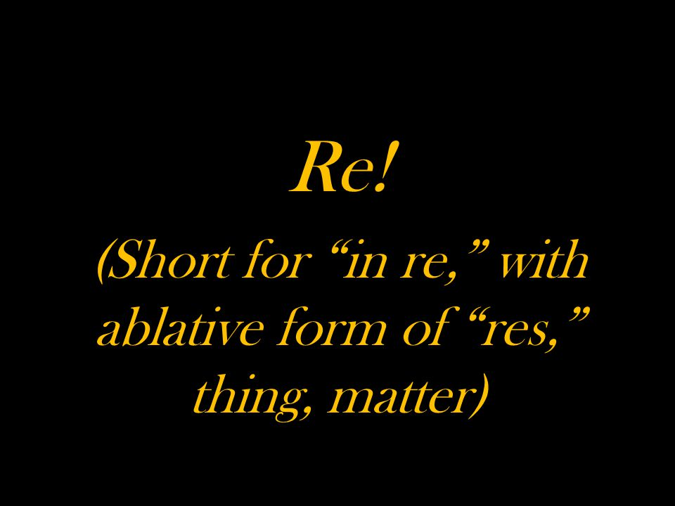 Re! (Short for in re, with ablative form of res, thing, matter)