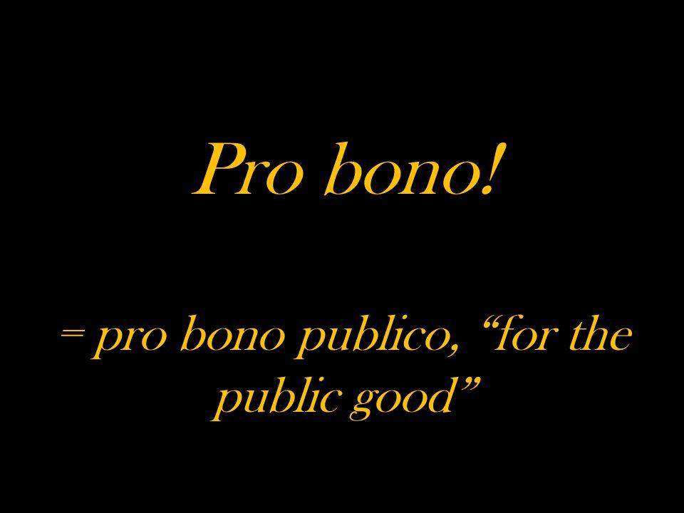 Pro bono! = pro bono publico, for the public good
