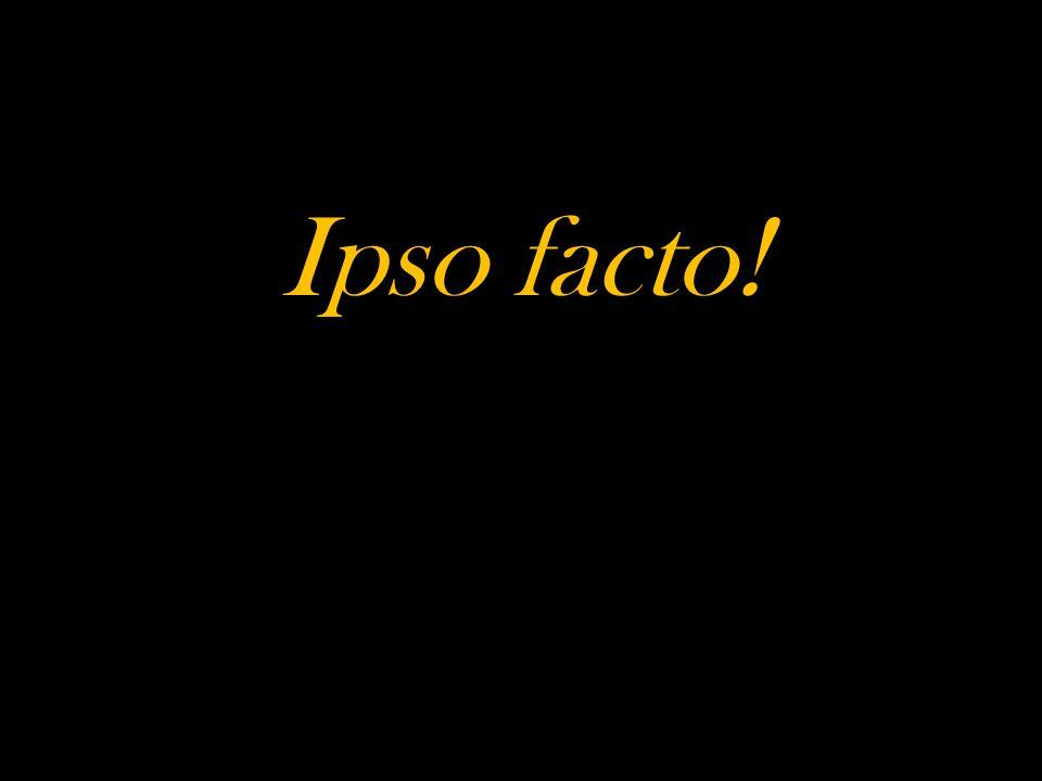 Ipso facto!