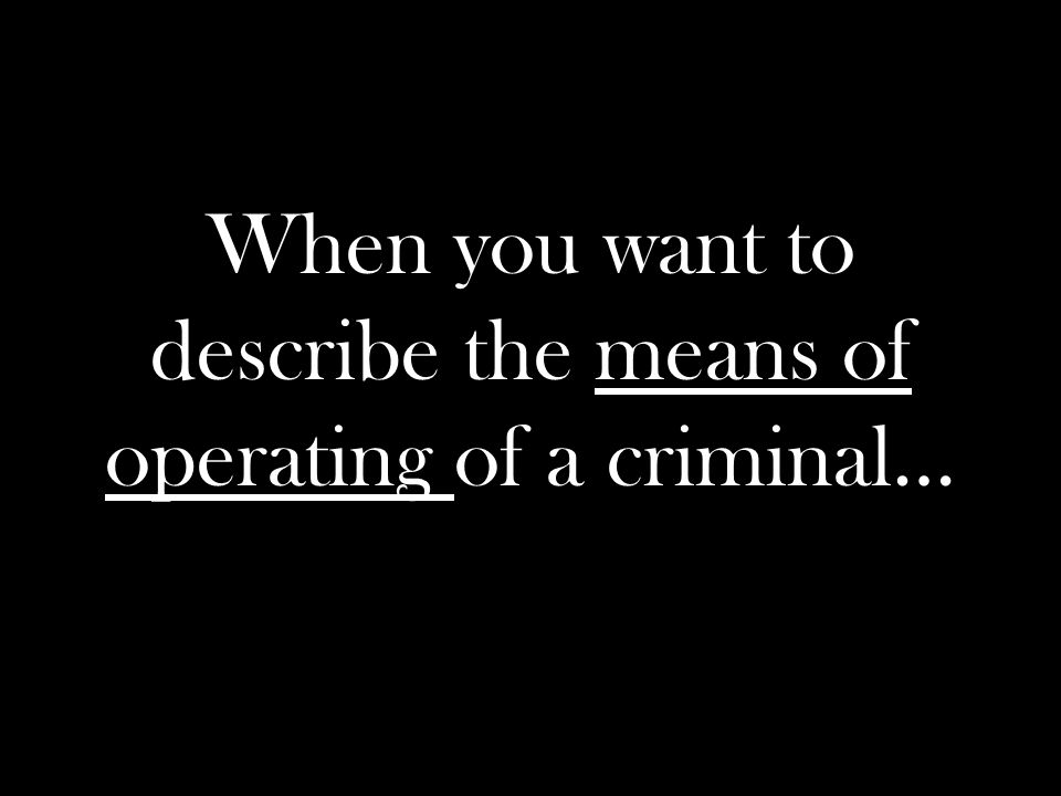 When you want to describe the means of operating of a criminal…