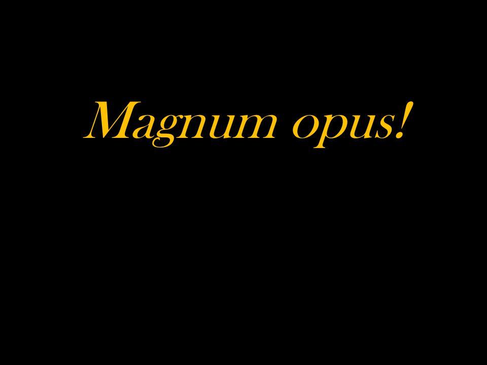 Magnum opus!