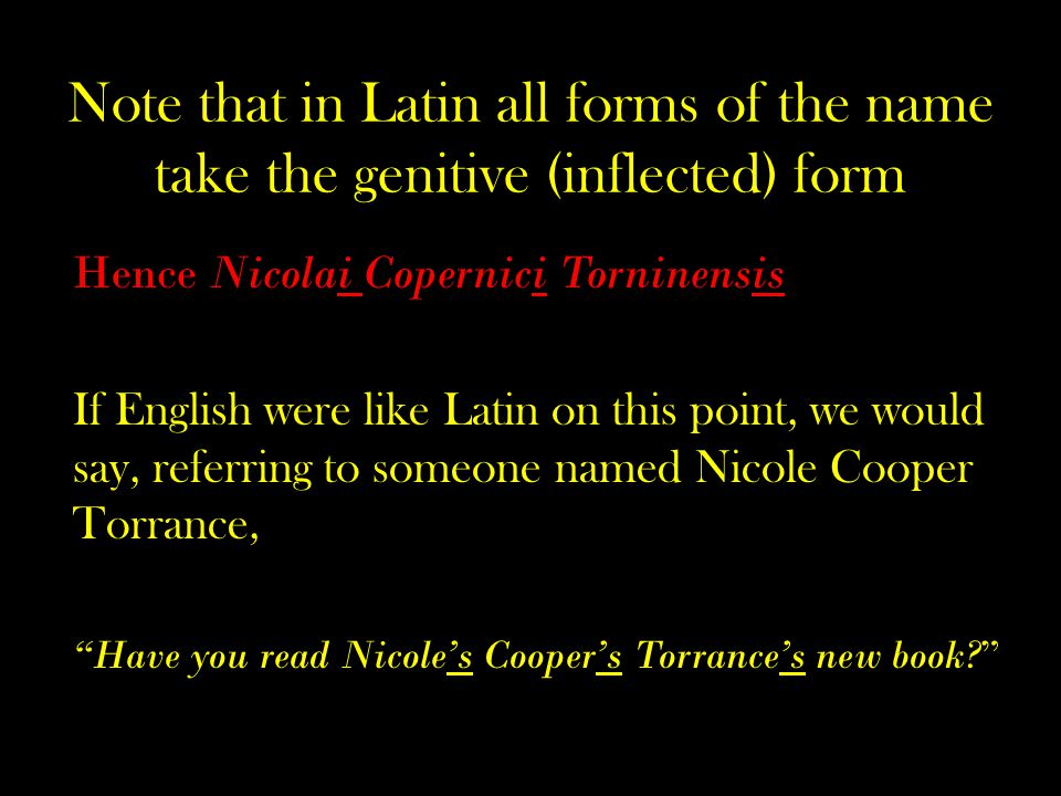 Note that in Latin all forms of the name take the genitive (inflected) form Hence Nicolai Copernici Torninensis If English were like Latin on this point, we would say, referring to someone named Nicole Cooper Torrance, Have you read Nicole's Cooper's Torrance's new book