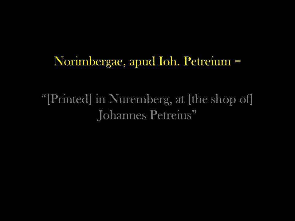 Norimbergae, apud Ioh. Petreium = [Printed] in Nuremberg, at [the shop of] Johannes Petreius