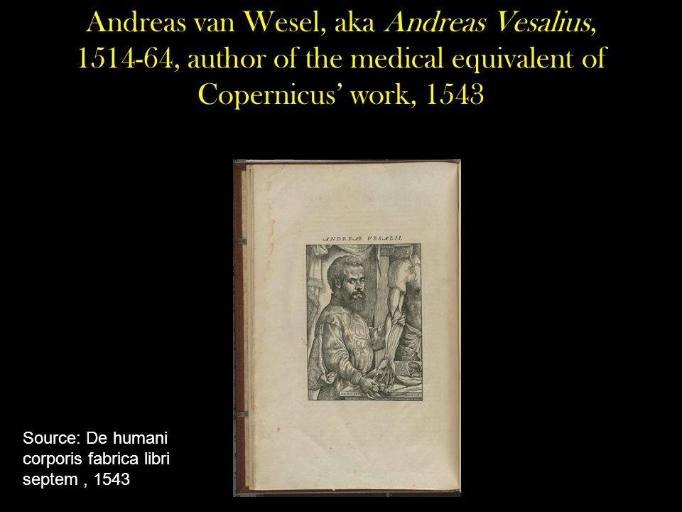 Andreas van Wesel, aka Andreas Vesalius, 1514-64, author of the medical equivalent of Copernicus' work, 1543 Source: De humani corporis fabrica libri septem, 1543