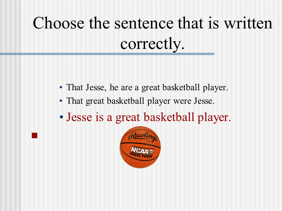 Choose the sentence that is written correctly. That Jesse, he are a great basketball player.