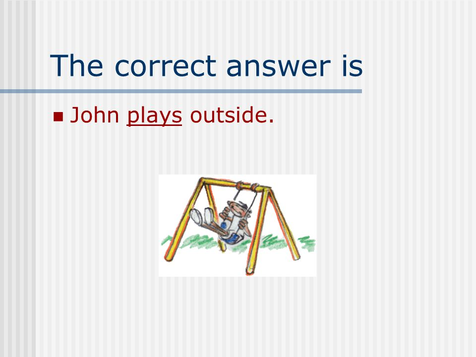 Can you pick the right verb for this sentence John ______ outside. A. playing B. plays C. play