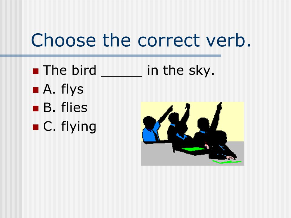 Choose the correct verb. The bird _____ in the sky. A. flys B. flies C. flying