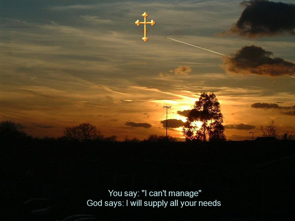You say: I can t manage God says: I will supply all your needs