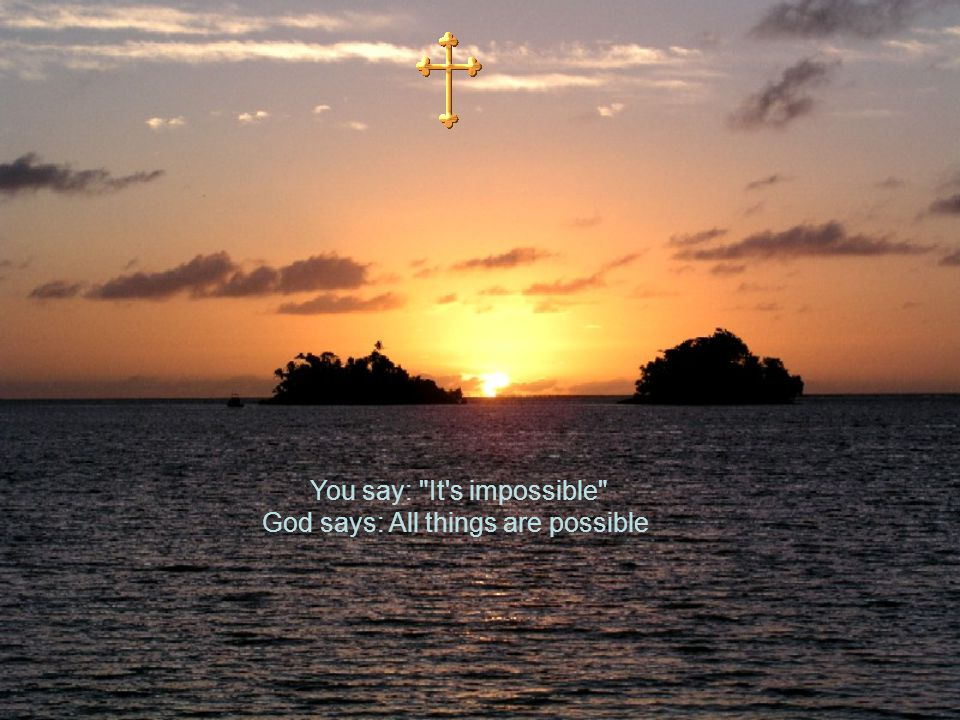 You say: It s impossible God says: All things are possible