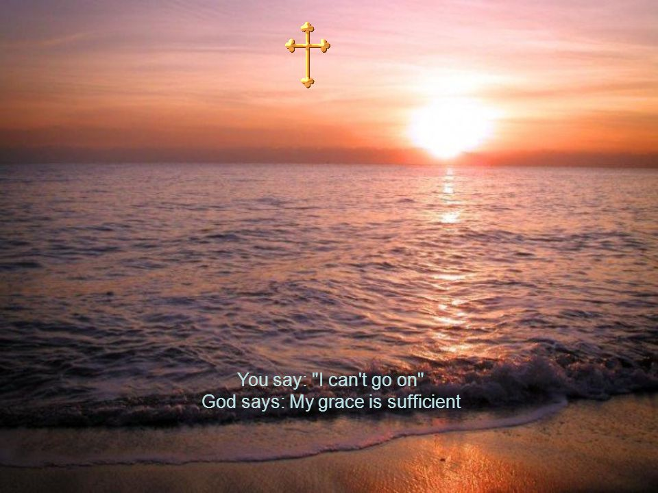 You say: I can t go on God says: My grace is sufficient