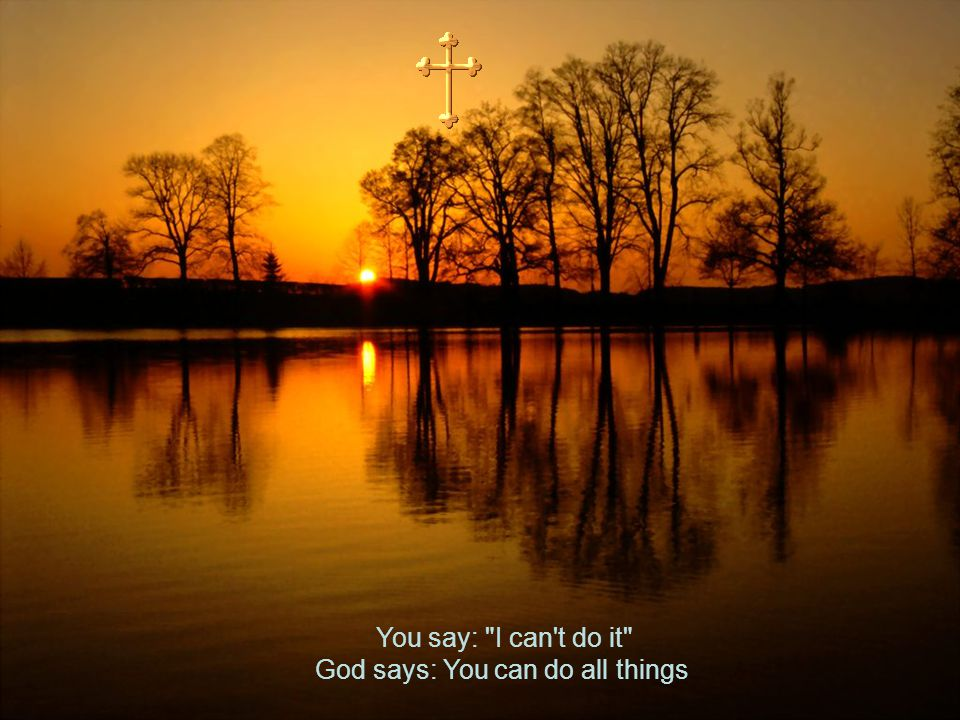 You say: I can t do it God says: You can do all things