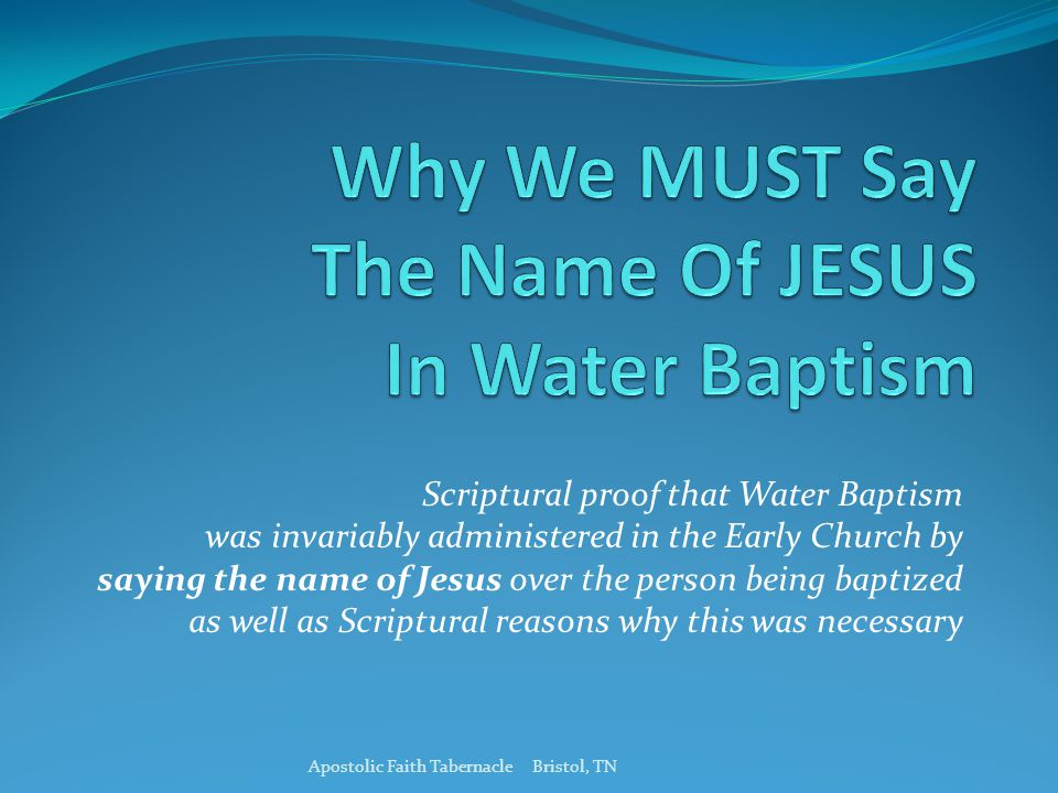 Scriptural proof that Water Baptism was invariably administered in the Early Church by saying the name of Jesus over the person being baptized as well as Scriptural reasons why this was necessary Apostolic Faith Tabernacle Bristol, TN