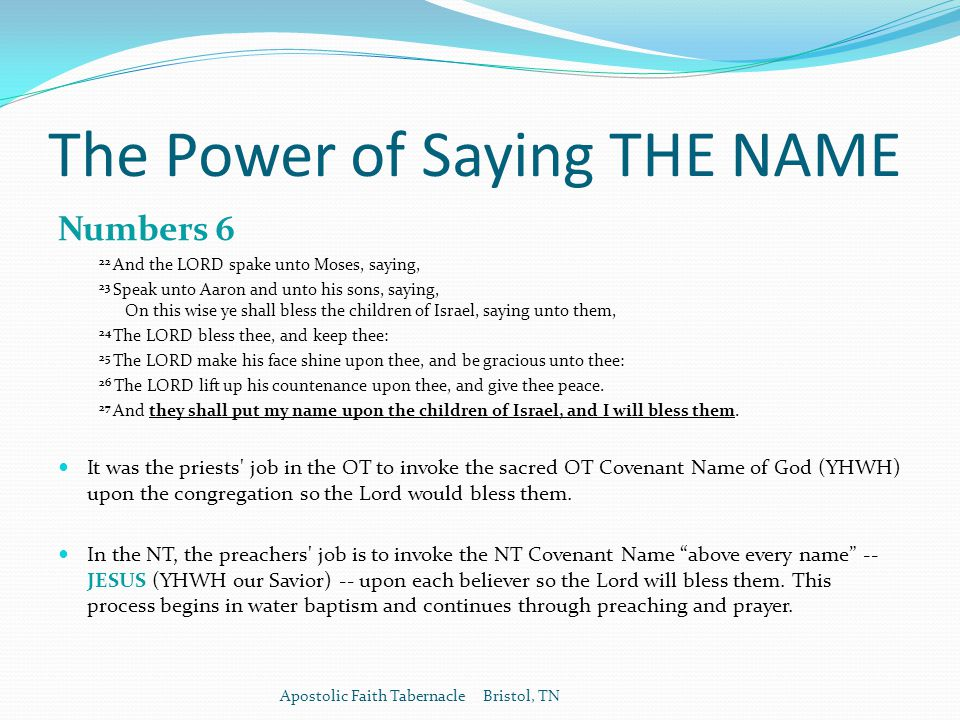 The Power of Saying THE NAME Numbers 6 22 And the LORD spake unto Moses, saying, 23 Speak unto Aaron and unto his sons, saying, On this wise ye shall bless the children of Israel, saying unto them, 24 The LORD bless thee, and keep thee: 25 The LORD make his face shine upon thee, and be gracious unto thee: 26 The LORD lift up his countenance upon thee, and give thee peace.