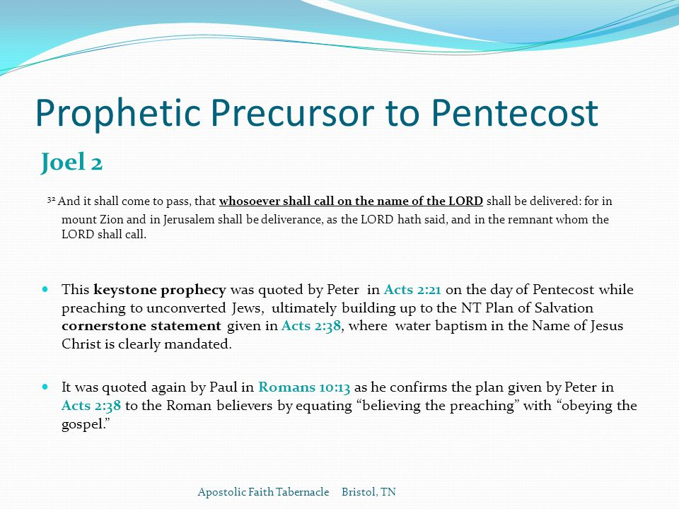 Prophetic Precursor to Pentecost Joel 2 32 And it shall come to pass, that whosoever shall call on the name of the LORD shall be delivered: for in mount Zion and in Jerusalem shall be deliverance, as the LORD hath said, and in the remnant whom the LORD shall call.