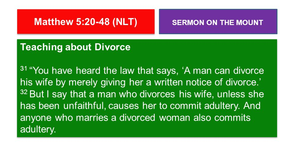 Teaching about Divorce 31 You have heard the law that says, 'A man can divorce his wife by merely giving her a written notice of divorce.' 32 But I say that a man who divorces his wife, unless she has been unfaithful, causes her to commit adultery.