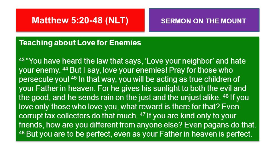 "Teaching about Love for Enemies 43 ""You have heard the law that says, 'Love your neighbor' and hate your enemy. 44 But I say, love your enemies! Pray"