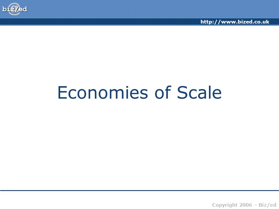 http://www.bized.co.uk Copyright 2006 – Biz/ed Economies of Scale The advantages of large scale production that result in lower unit (average) costs (cost per unit) AC = TC / Q Economies of scale – spreads total costs over a greater range of output