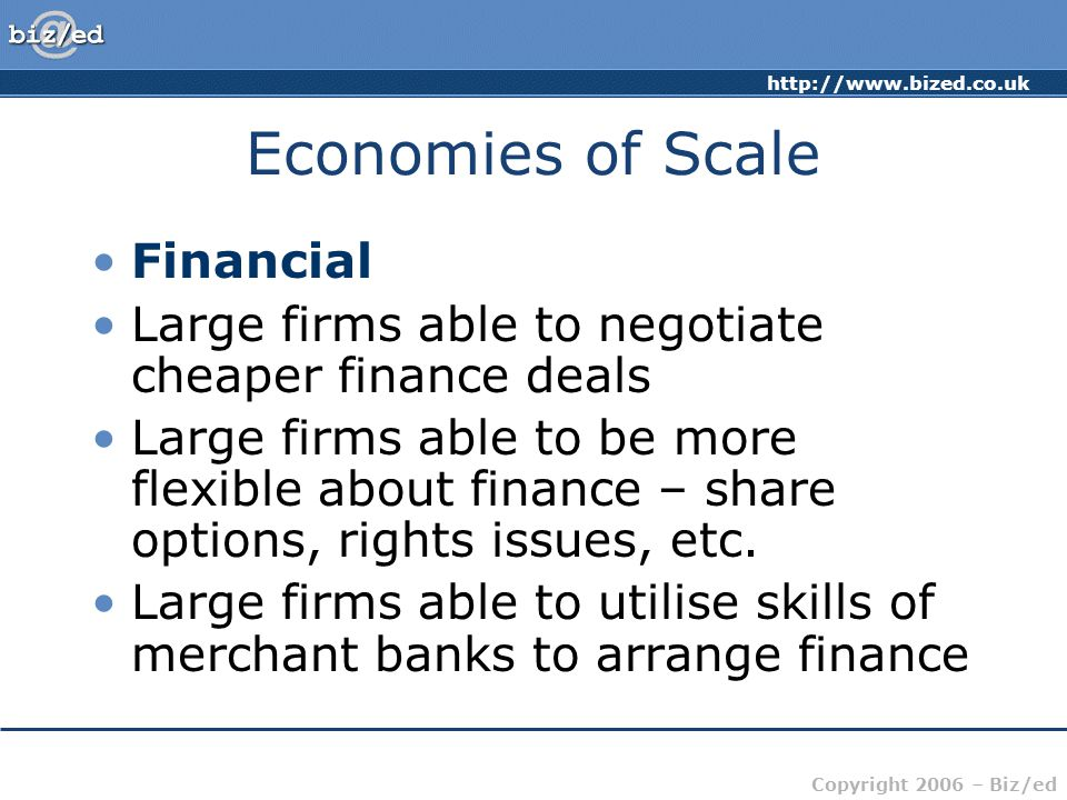 Copyright 2006 – Biz/ed Economies of Scale Financial Large firms able to negotiate cheaper finance deals Large firms able to be more flexible about finance – share options, rights issues, etc.