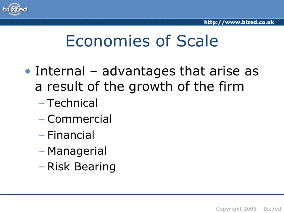 http://www.bized.co.uk Copyright 2006 – Biz/ed Economies of Scale External economies of scale – the advantages firms can gain as a result of the growth of the industry – normally associated with a particular area Supply of skilled labour Reputation Local knowledge and skills Infrastructure Training facilities
