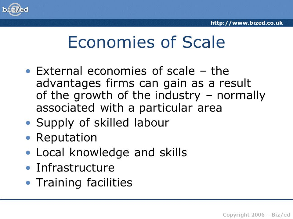 Copyright 2006 – Biz/ed Economies of Scale External economies of scale – the advantages firms can gain as a result of the growth of the industry – normally associated with a particular area Supply of skilled labour Reputation Local knowledge and skills Infrastructure Training facilities
