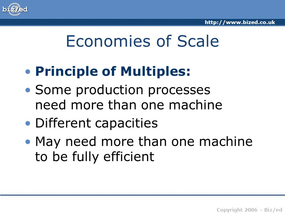 Copyright 2006 – Biz/ed Economies of Scale Principle of Multiples: Some production processes need more than one machine Different capacities May need more than one machine to be fully efficient
