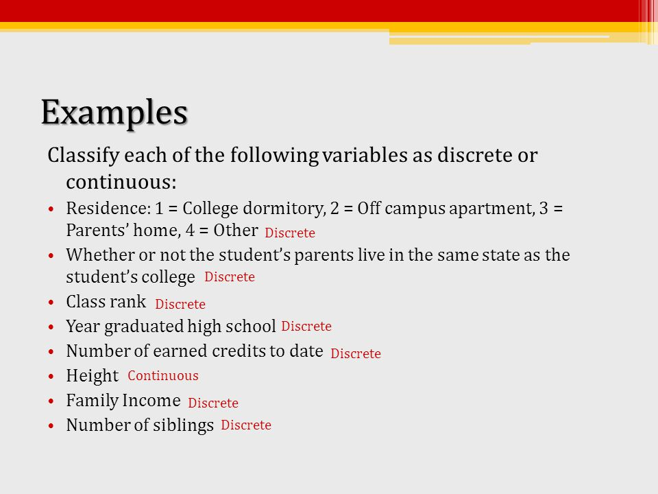 Examples Classify each of the following variables as discrete or continuous: Residence: 1 = College dormitory, 2 = Off campus apartment, 3 = Parents' home, 4 = Other Whether or not the student's parents live in the same state as the student's college Class rank Year graduated high school Number of earned credits to date Height Family Income Number of siblings Continuous Discrete