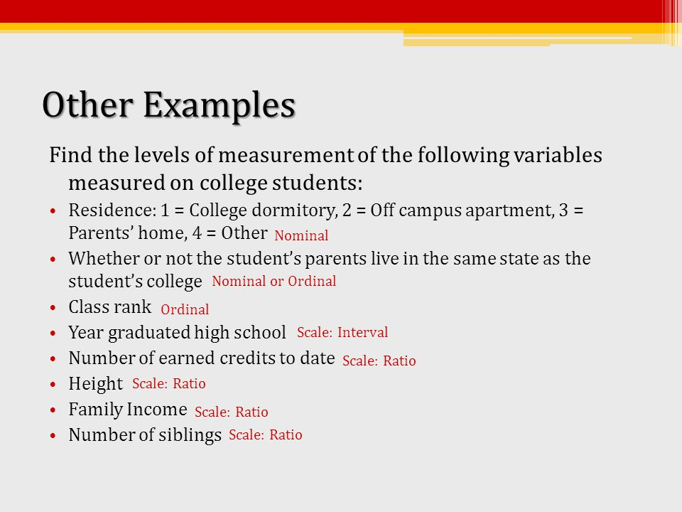 Other Examples Find the levels of measurement of the following variables measured on college students: Residence: 1 = College dormitory, 2 = Off campus apartment, 3 = Parents' home, 4 = Other Whether or not the student's parents live in the same state as the student's college Class rank Year graduated high school Number of earned credits to date Height Family Income Number of siblings Nominal or Ordinal Nominal Scale: Interval Ordinal Scale: Ratio