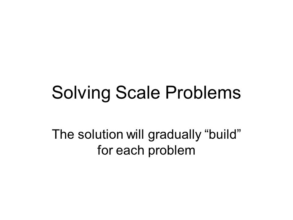 Solving Scale Problems The solution will gradually build for each problem