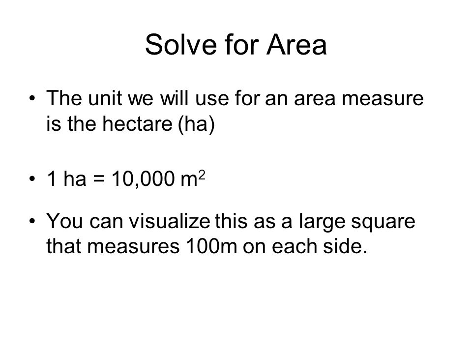 Solve for Area The unit we will use for an area measure is the hectare (ha) 1 ha = 10,000 m 2 You can visualize this as a large square that measures 100m on each side.