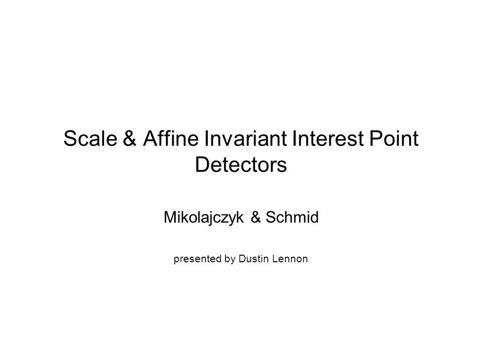 Scale & Affine Invariant Interest Point Detectors Mikolajczyk & Schmid presented by Dustin Lennon