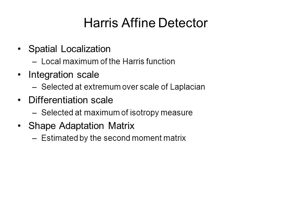 Harris Affine Detector Spatial Localization –Local maximum of the Harris function Integration scale –Selected at extremum over scale of Laplacian Differentiation scale –Selected at maximum of isotropy measure Shape Adaptation Matrix –Estimated by the second moment matrix