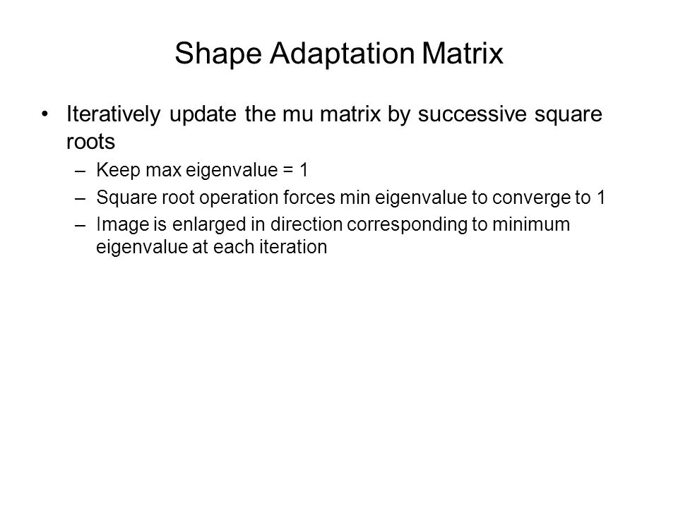 Shape Adaptation Matrix Iteratively update the mu matrix by successive square roots –Keep max eigenvalue = 1 –Square root operation forces min eigenvalue to converge to 1 –Image is enlarged in direction corresponding to minimum eigenvalue at each iteration