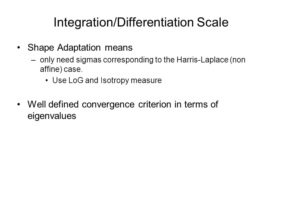 Integration/Differentiation Scale Shape Adaptation means –only need sigmas corresponding to the Harris-Laplace (non affine) case.