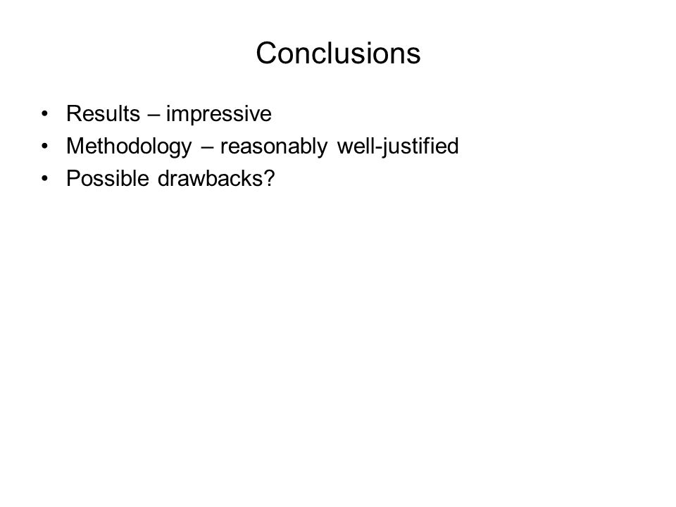Conclusions Results – impressive Methodology – reasonably well-justified Possible drawbacks?