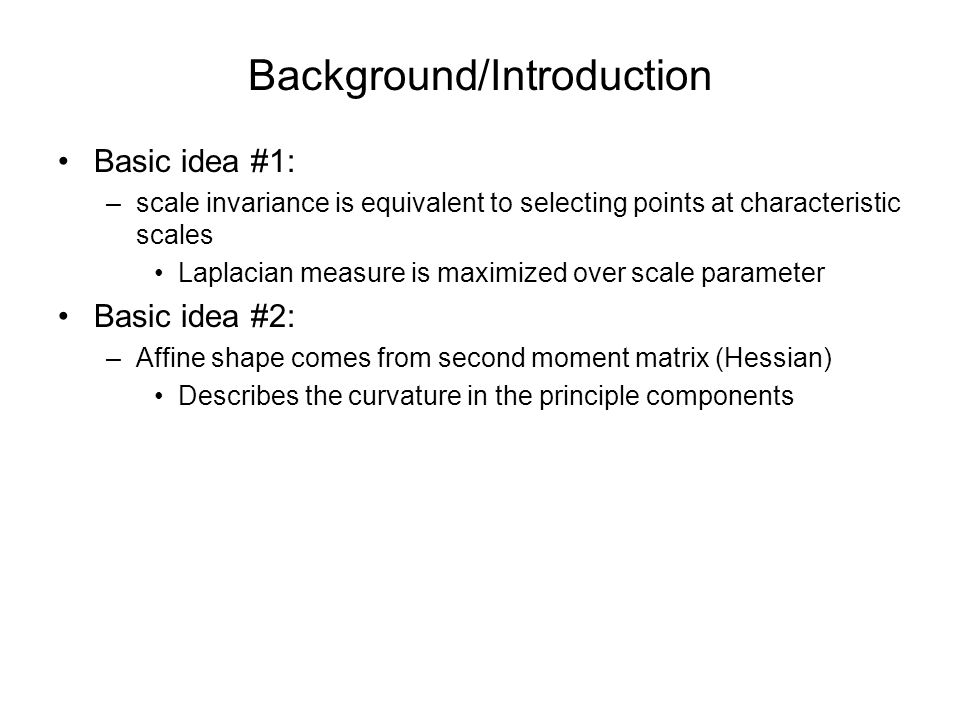 Background/Introduction Basic idea #1: –scale invariance is equivalent to selecting points at characteristic scales Laplacian measure is maximized over scale parameter Basic idea #2: –Affine shape comes from second moment matrix (Hessian) Describes the curvature in the principle components