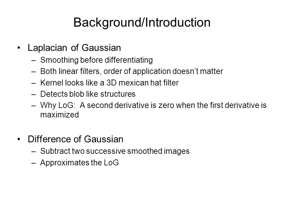 Background/Introduction Laplacian of Gaussian –Smoothing before differentiating –Both linear filters, order of application doesn't matter –Kernel looks like a 3D mexican hat filter –Detects blob like structures –Why LoG: A second derivative is zero when the first derivative is maximized Difference of Gaussian –Subtract two successive smoothed images –Approximates the LoG