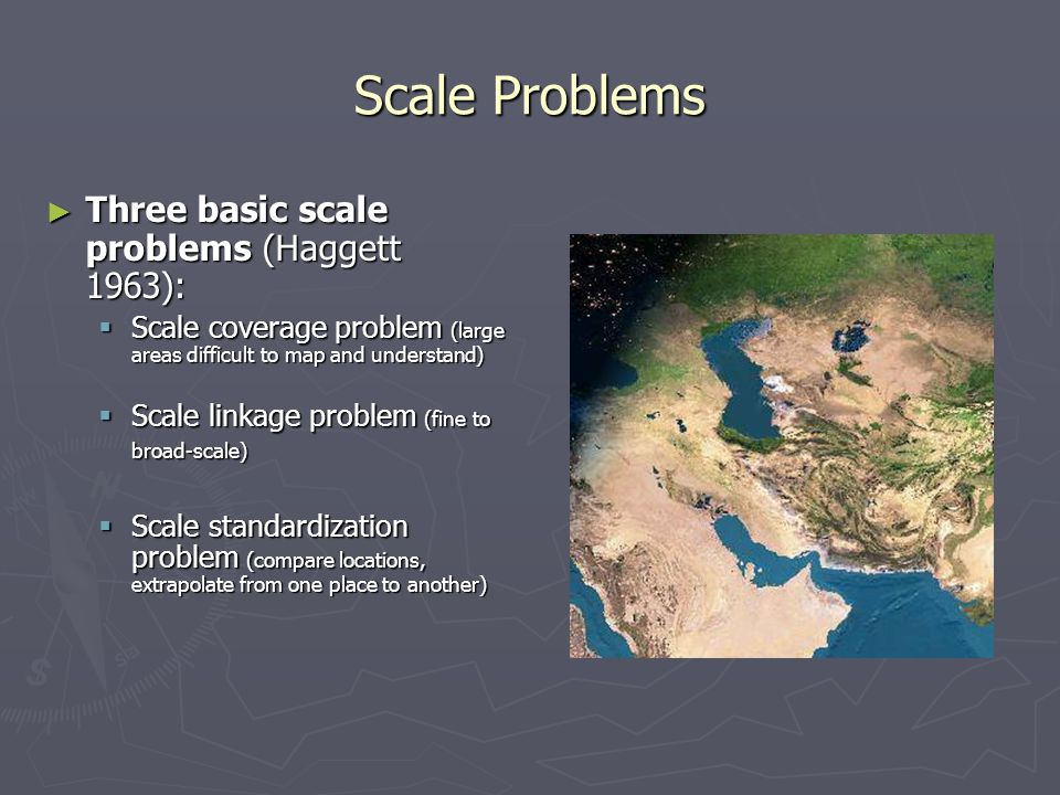 Scale Problems ► Three basic scale problems (Haggett 1963):  Scale coverage problem (large areas difficult to map and understand)  Scale linkage pro