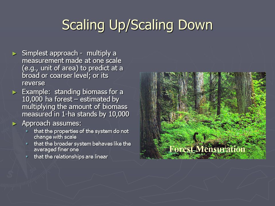 Scaling Up/Scaling Down ► Simplest approach - multiply a measurement made at one scale (e.g., unit of area) to predict at a broad or coarser level; or