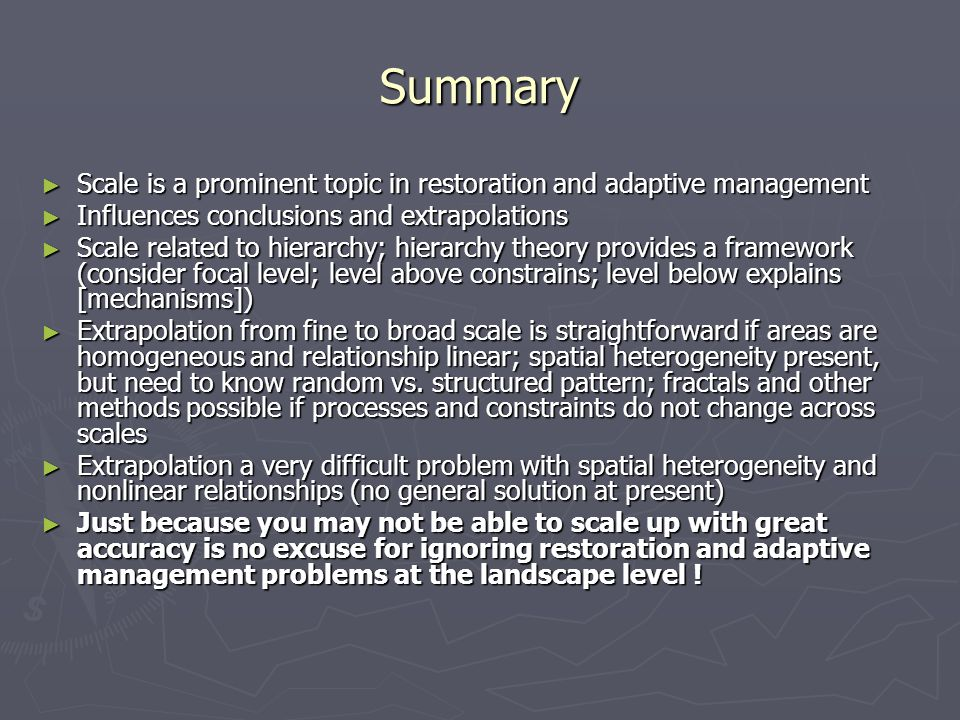 Summary ► Scale is a prominent topic in restoration and adaptive management ► Influences conclusions and extrapolations ► Scale related to hierarchy;