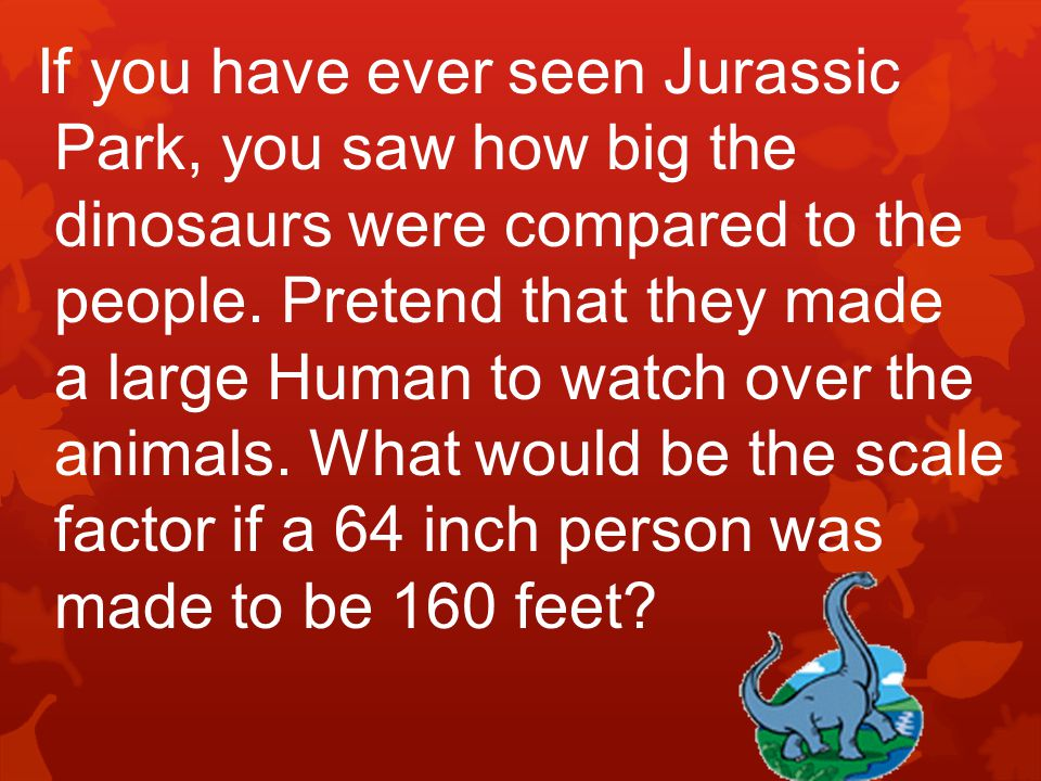 If you have ever seen Jurassic Park, you saw how big the dinosaurs were compared to the people. Pretend that they made a large Human to watch over the