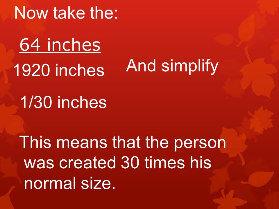 Now take the: 64 inches 1920 inches And simplify 1/30 inches This means that the person was created 30 times his normal size.