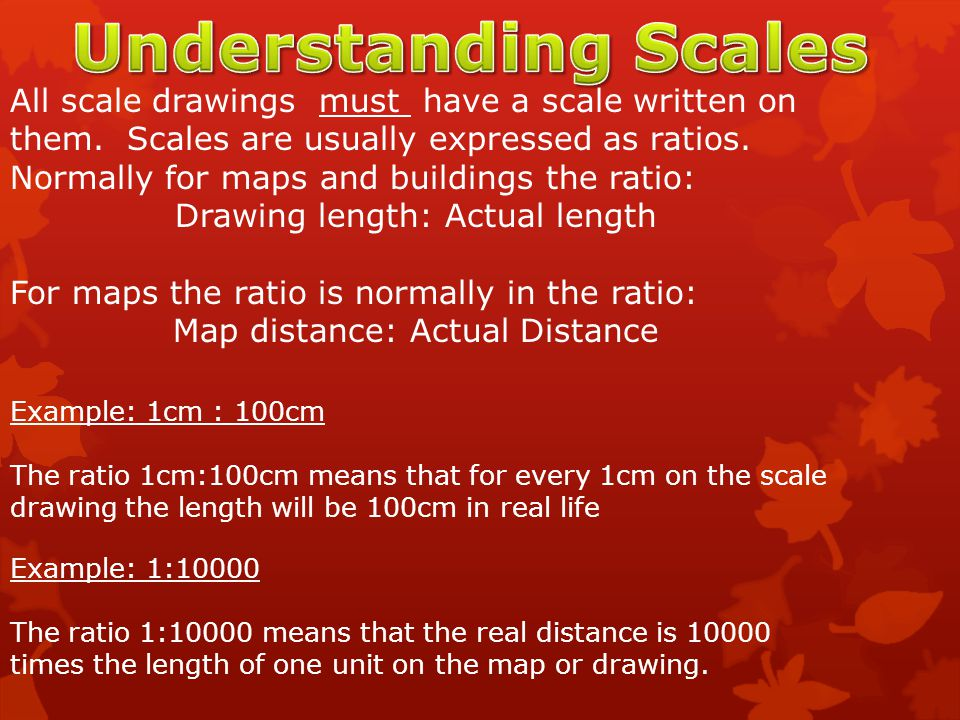 All scale drawings must have a scale written on them. Scales are usually expressed as ratios. Normally for maps and buildings the ratio: Drawing lengt